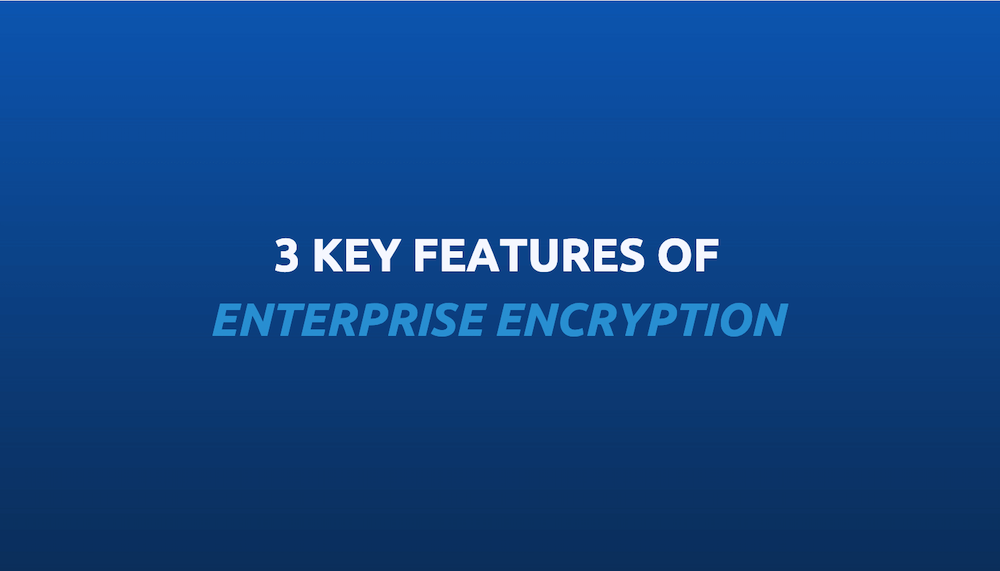 3 key features of enterprise encryption